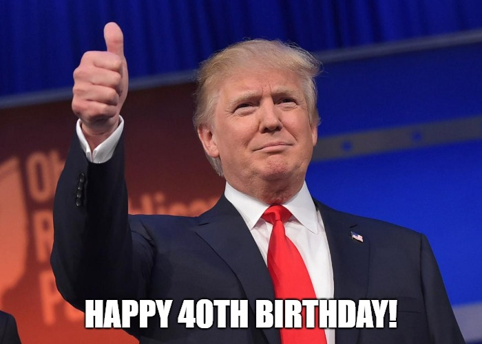 happy 40th birthday meme trump