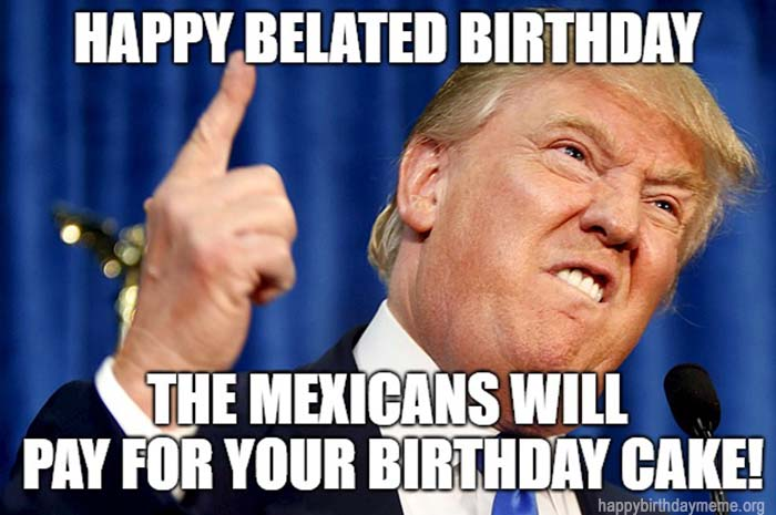 happy belated birthday funny trump the mexicans will pay for the cake