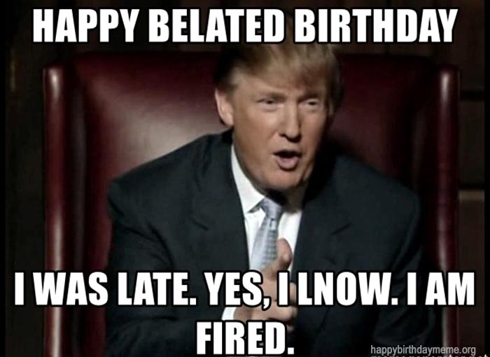 happy-belated-birthday-i-was-late-yes-i-lnow-i-am-fired