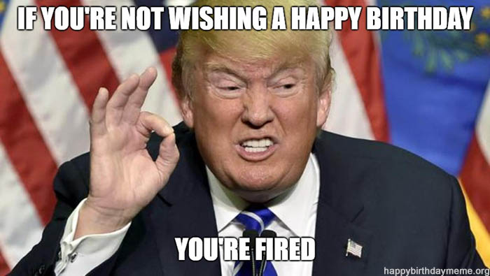 trump birthday meme if you're not wishing a happy birthday you're fired