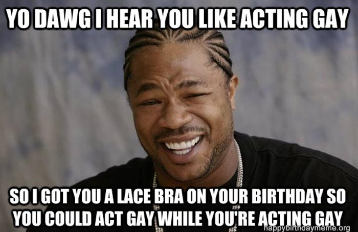 birthday gay memes xzibit