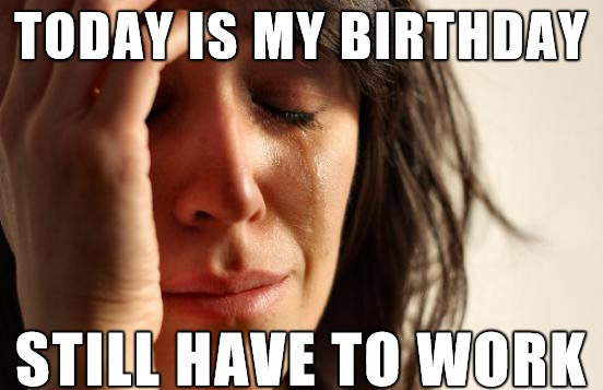 happy-birthday-meme-for-her-stll have to work