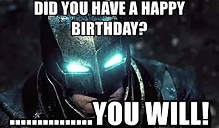 did you have a happy birthday ...... you will batman birthday meme