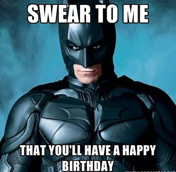 swear to me that you'll have a happy birthday.. batman birthday meme