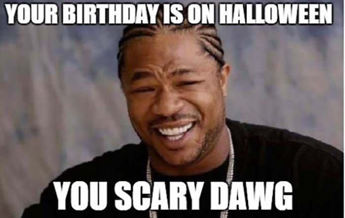 your birthday is on halloween you scary dawg